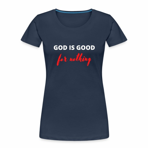 God Is Good For Nothing - Women's Premium Organic T-Shirt