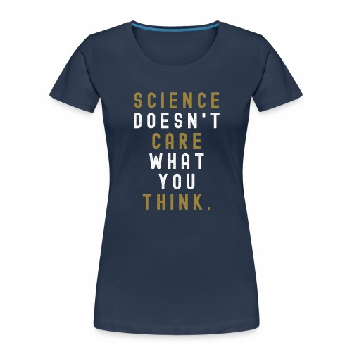 Science Doesn't Care What You Think. - Women's Premium Organic T-Shirt
