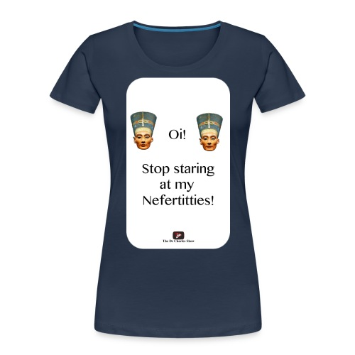 Oi, Stop Staring at my Nefertitties! - Women's Premium Organic T-Shirt