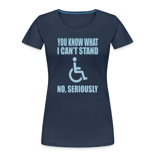 You know what i can't stand. Wheelchair humor - Women's Premium Organic T-Shirt