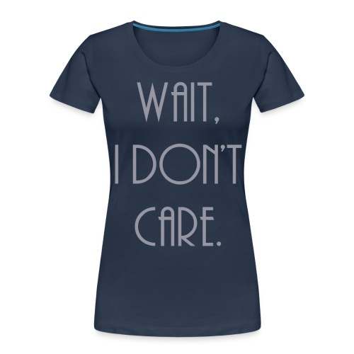 Wait, I don't care. - Women's Premium Organic T-Shirt