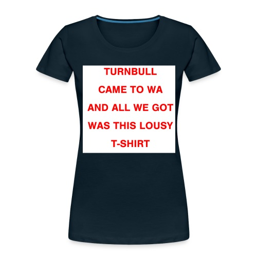Turnbull came to WA and all we got was this lousy - Women's Premium Organic T-Shirt