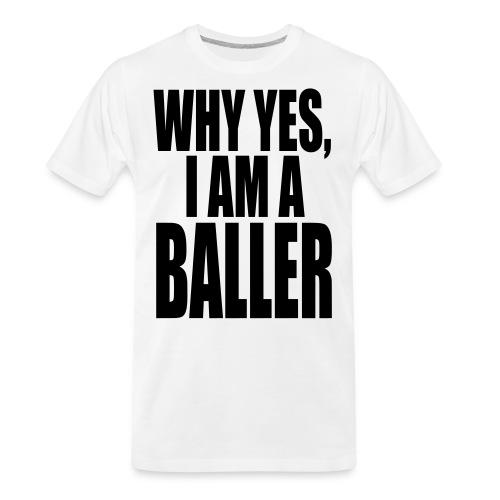 WHY YES I AM A BALLER - Men's Premium Organic T-Shirt