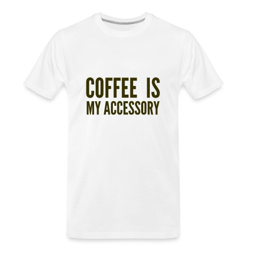 Coffee Is My Accessory - Men's Premium Organic T-Shirt