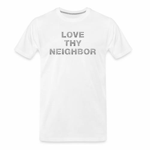 Love Thy Neighbor/Religion Quote for the God lover - Men's Premium Organic T-Shirt