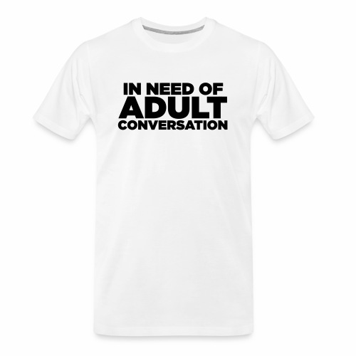 IN NEED OF ADULT CONVERSATION - Men's Premium Organic T-Shirt