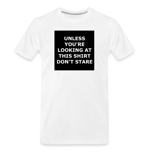 UNLESS YOU'RE LOOKING AT THIS SHIRT, DON'T STARE - Men's Premium Organic T-Shirt