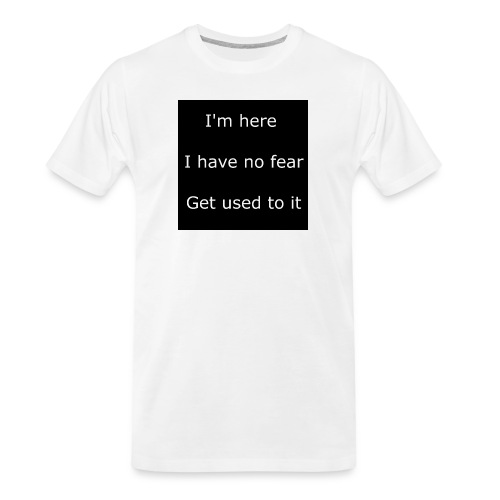 IM HERE, I HAVE NO FEAR, GET USED TO IT - Men's Premium Organic T-Shirt