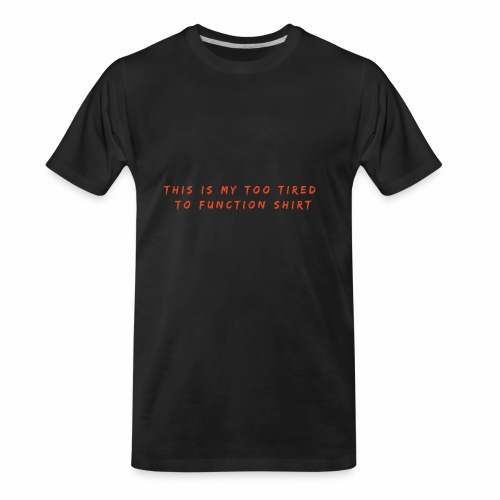 Too Tired Shirt - Men's Premium Organic T-Shirt