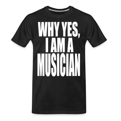 WHY YES I AM A MUSICIAN - Men's Premium Organic T-Shirt