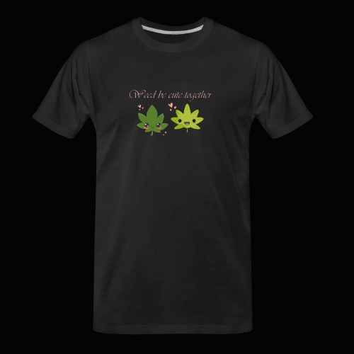 Weed Be Cute Together - Men's Premium Organic T-Shirt