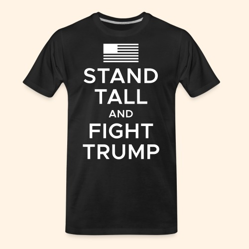 Stand Tall and Fight Trump - Men's Premium Organic T-Shirt