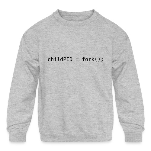 childPID = fork(); - Kids' Crewneck Sweatshirt