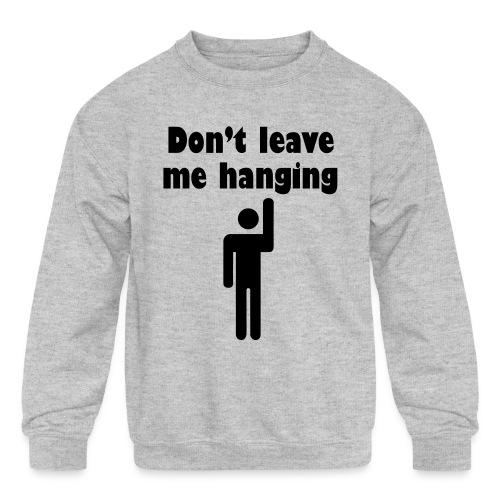 Don't Leave Me Hanging Shirt - Kids' Crewneck Sweatshirt