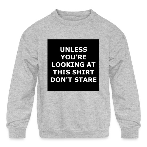 UNLESS YOU'RE LOOKING AT THIS SHIRT, DON'T STARE - Kids' Crewneck Sweatshirt
