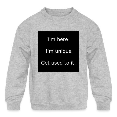 I'M HERE, I'M UNIQUE, GET USED TO IT. - Kids' Crewneck Sweatshirt