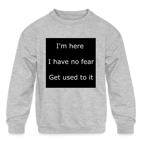 IM HERE, I HAVE NO FEAR, GET USED TO IT - Kids' Crewneck Sweatshirt