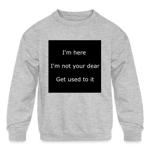 I'M HERE, I'M NOT YOUR DEAR, GET USED TO IT. - Kids' Crewneck Sweatshirt