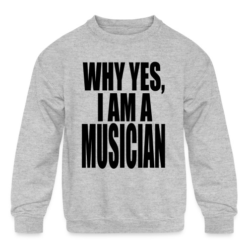 WHY YES I AM A MUSICIAN - Kids' Crewneck Sweatshirt