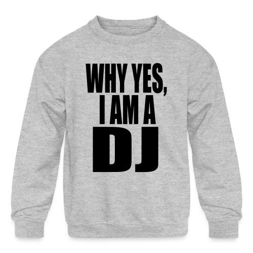 WHY YES I AM A DJ - Kids' Crewneck Sweatshirt