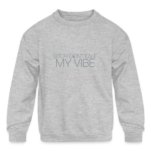 Bitch Dont Kale My Vibe - Kids' Crewneck Sweatshirt