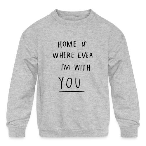 Home is where ever im with you - Kids' Crewneck Sweatshirt