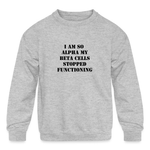 I'm So Alpha My Beta Cells Stopped (Black) - Kids' Crewneck Sweatshirt