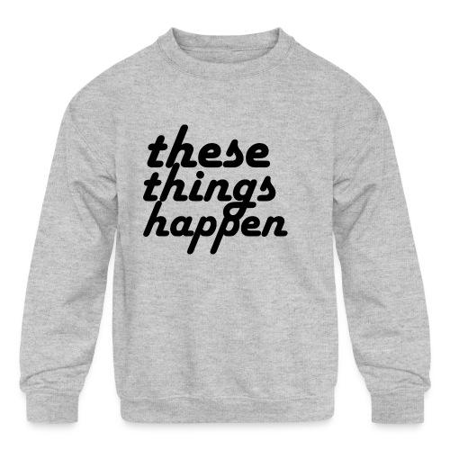 these things happen - Kids' Crewneck Sweatshirt
