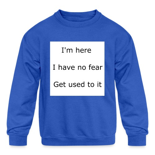 IM HERE, I HAVE NO FEAR, GET USED TO IT. - Kids' Crewneck Sweatshirt