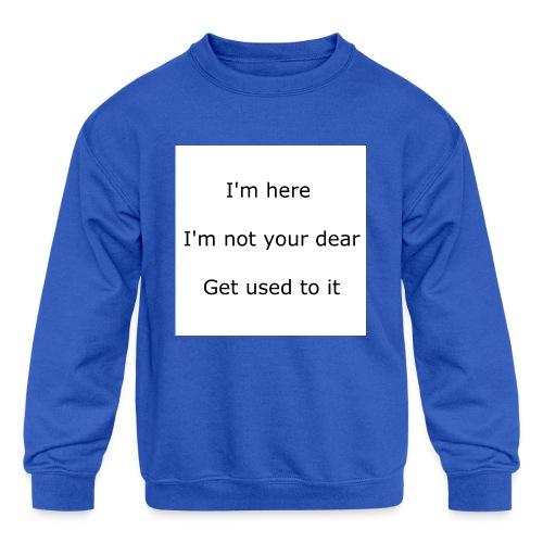 I'M HERE, I'M NOT YOUR DEAR, GET USED TO IT - Kids' Crewneck Sweatshirt