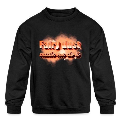 Fairy Dust Made Me Do It - Kids' Crewneck Sweatshirt
