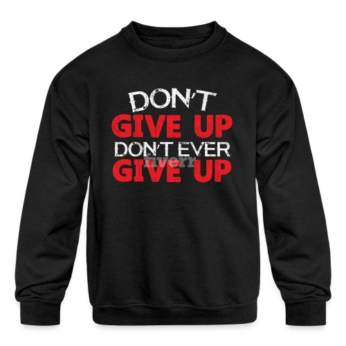 Dont Give Up Dont Ever Give Up - Kids' Crewneck Sweatshirt
