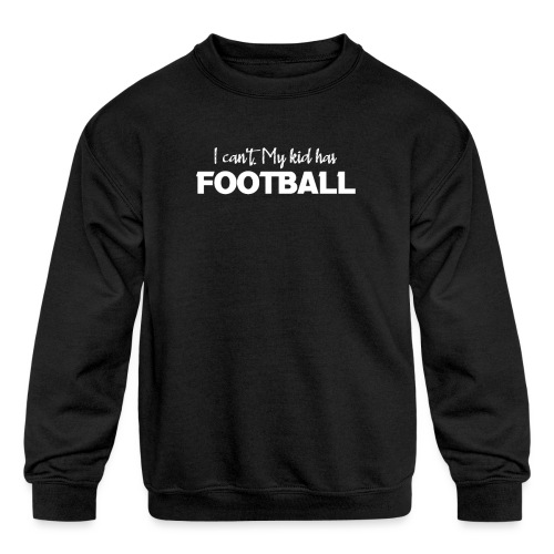 I Can't My Kid Has Football logo - Kids' Crewneck Sweatshirt