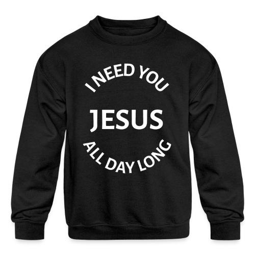 I NEED YOU JESUS ALL DAY LONG - Kids' Crewneck Sweatshirt