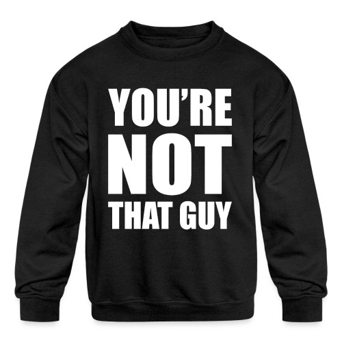 You're Not That Guy - Kids' Crewneck Sweatshirt