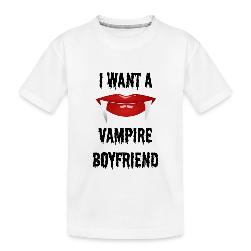 I Want a Vampire Boyfriend - Toddler Premium Organic T-Shirt