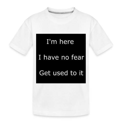 IM HERE, I HAVE NO FEAR, GET USED TO IT - Toddler Premium Organic T-Shirt