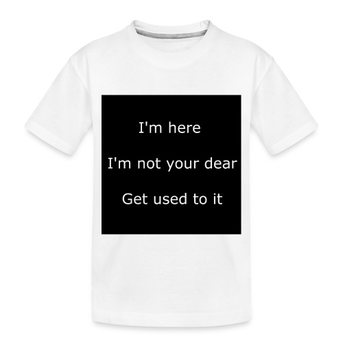 I'M HERE, I'M NOT YOUR DEAR, GET USED TO IT. - Toddler Premium Organic T-Shirt
