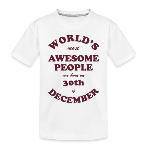 Most Awesome People are born on 30th of December - Toddler Premium Organic T-Shirt
