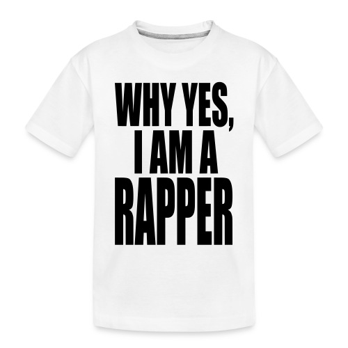 WHY YES I AM A RAPPER - Toddler Premium Organic T-Shirt