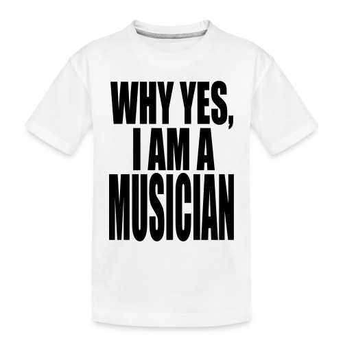 WHY YES I AM A MUSICIAN - Toddler Premium Organic T-Shirt