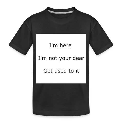 I'M HERE, I'M NOT YOUR DEAR, GET USED TO IT - Toddler Premium Organic T-Shirt