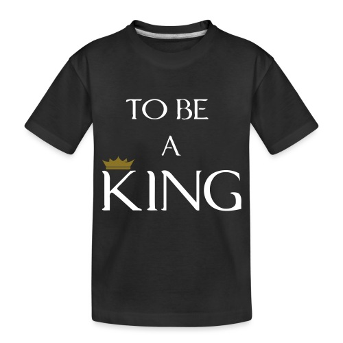 TO BE A king2 - Toddler Premium Organic T-Shirt