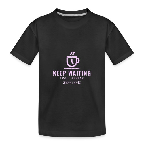Keep waiting, I will appear 100% later - Toddler Premium Organic T-Shirt