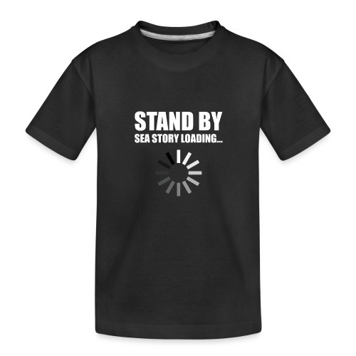 Stand by Sea Story Loading Sailor Humor - Toddler Premium Organic T-Shirt