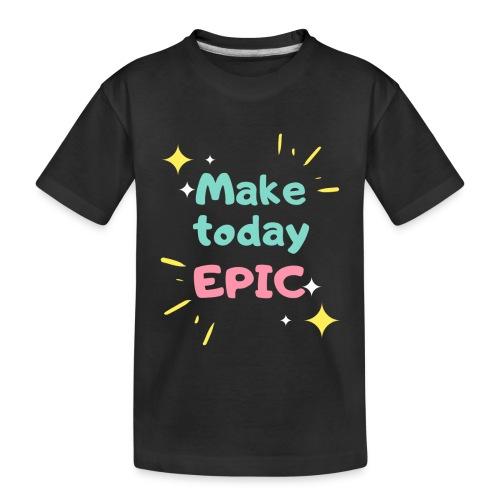 Make today epic - Toddler Premium Organic T-Shirt