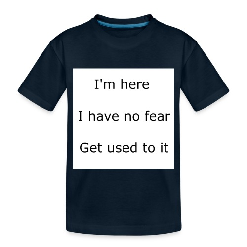 IM HERE, I HAVE NO FEAR, GET USED TO IT. - Toddler Premium Organic T-Shirt