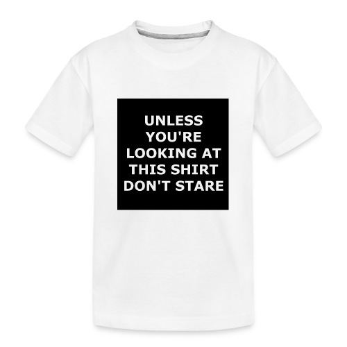 UNLESS YOU'RE LOOKING AT THIS SHIRT, DON'T STARE - Kid's Premium Organic T-Shirt