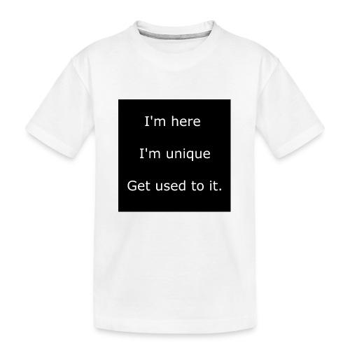 I'M HERE, I'M UNIQUE, GET USED TO IT. - Kid's Premium Organic T-Shirt