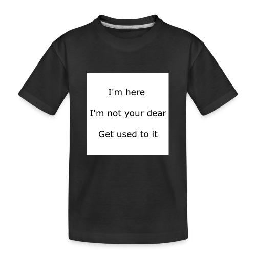 I'M HERE, I'M NOT YOUR DEAR, GET USED TO IT - Kid's Premium Organic T-Shirt